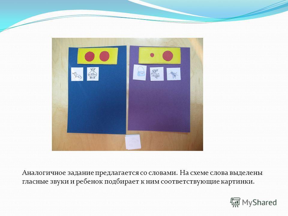 Аналогичное задание предлагается со словами. На схеме слова выделены гласные звуки и ребенок подбирает к ним соответствующие картинки.