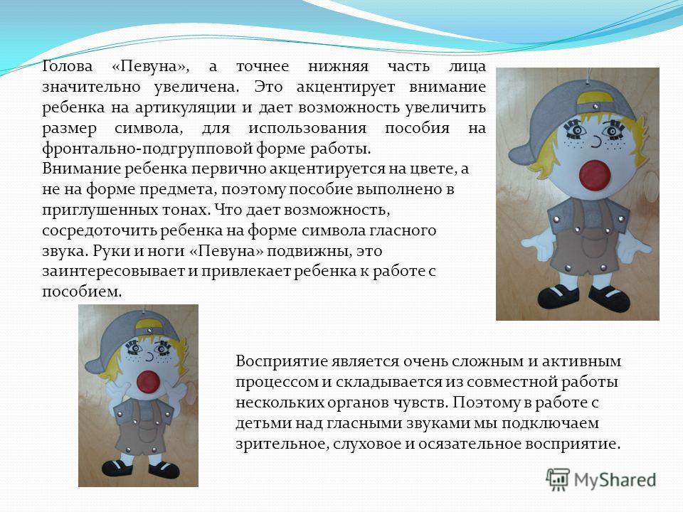 Голова «Певуна», а точнее нижняя часть лица значительно увеличена. Это акцентирует внимание ребенка на артикуляции и дает возможность увеличить размер символа, для использования пособия на фронтально-подгрупповой форме работы. Внимание ребенка первич