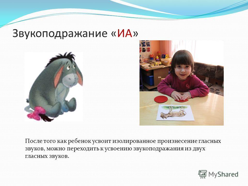 Звукоподражание «ИА» После того как ребенок усвоит изолированное произнесение гласных звуков, можно переходить к усвоению звукоподражания из двух гласных звуков.