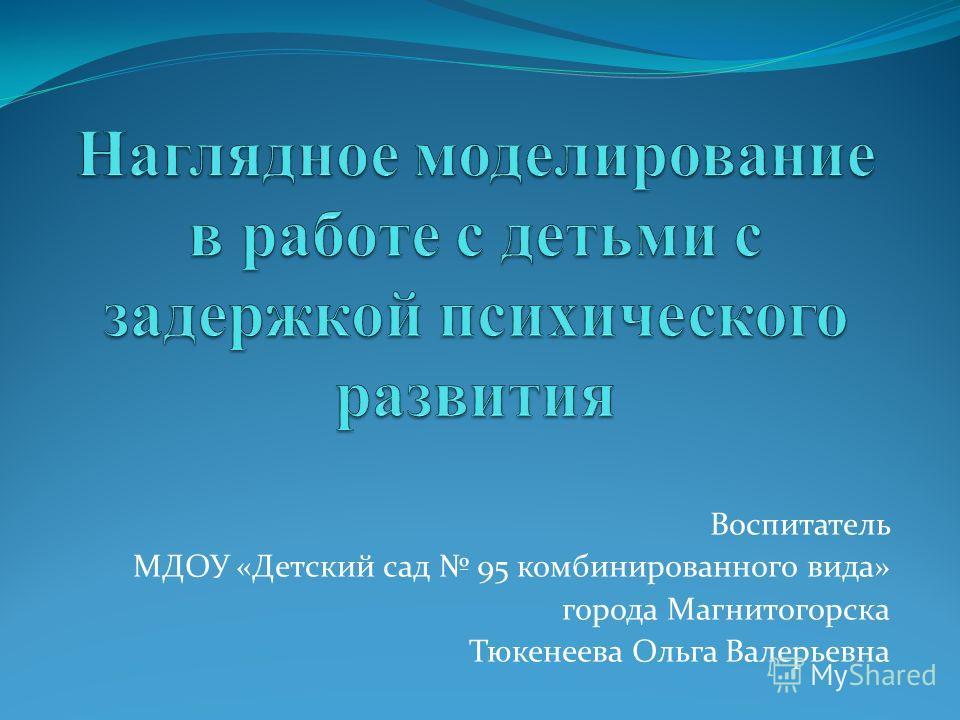 Воспитатель МДОУ «Детский сад 95 комбинированного вида» города Магнитогорска Тюкенеева Ольга Валерьевна