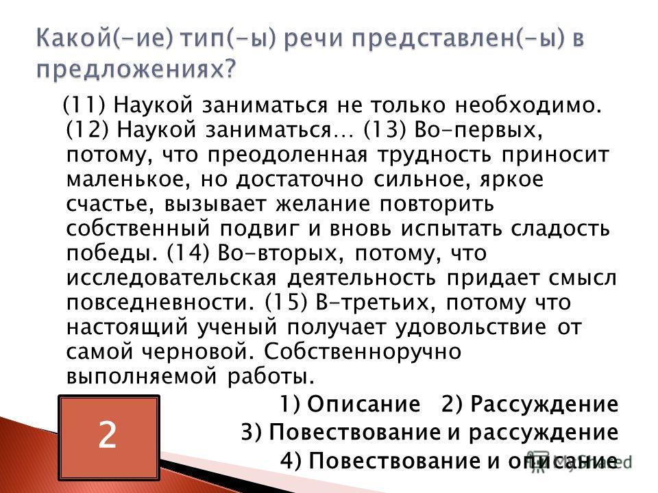 (11) Наукой заниматься не только необходимо. (12) Наукой заниматься… (13) Во-первых, потому, что преодоленная трудность приносит маленькое, но достаточно сильное, яркое счастье, вызывает желание повторить собственный подвиг и вновь испытать сладость