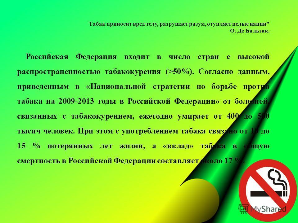 Табак приносит вред телу, разрушает разум, отупляет целые нации О. Де Бальзак. Российская Федерация входит в число стран с высокой распространенностью табакокурения (>50%). Согласно данным, приведенным в «Национальной стратегии по борьбе против табак