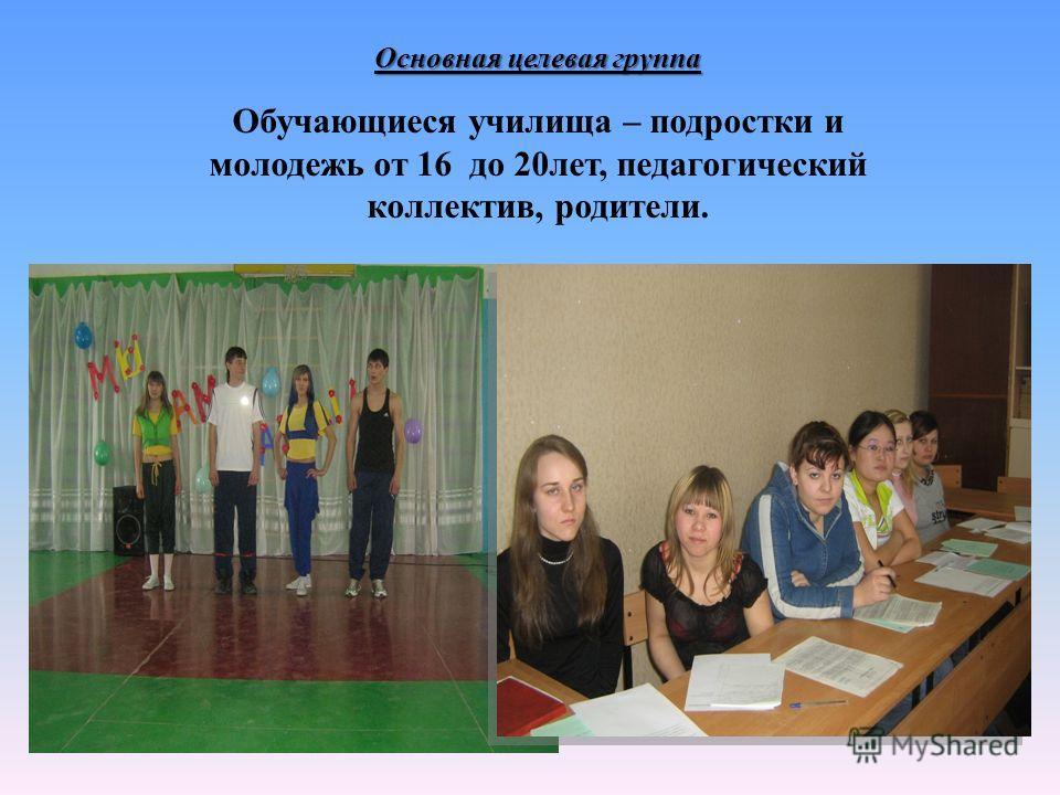 Основная целевая группа Обучающиеся училища – подростки и молодежь от 16 до 20 лет, педагогический коллектив, родители.
