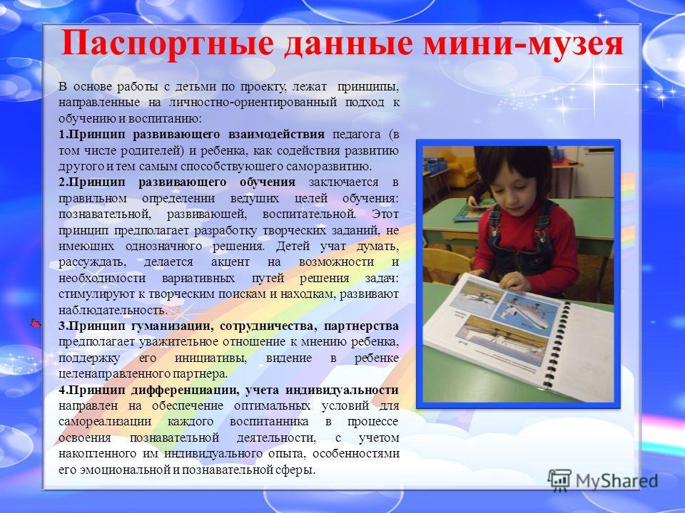 Паспортные данные мини-музея В основе работы с детьми по проекту, лежат принципы, направленные на личностно-ориентированный подход к обучению и воспитанию: 1. Принцип развивающего взаимодействия педагога (в том числе родителей) и ребенка, как содейст