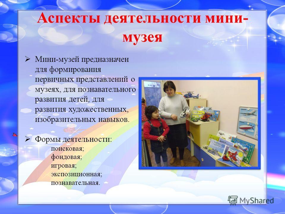 Аспекты деятельности мини- музея Мини-музей предназначен для формирования первичных представлений о музеях, для познавательного развития детей, для развития художественных, изобразительных навыков. Формы деятельности: поисковая; фондовая; игровая; эк