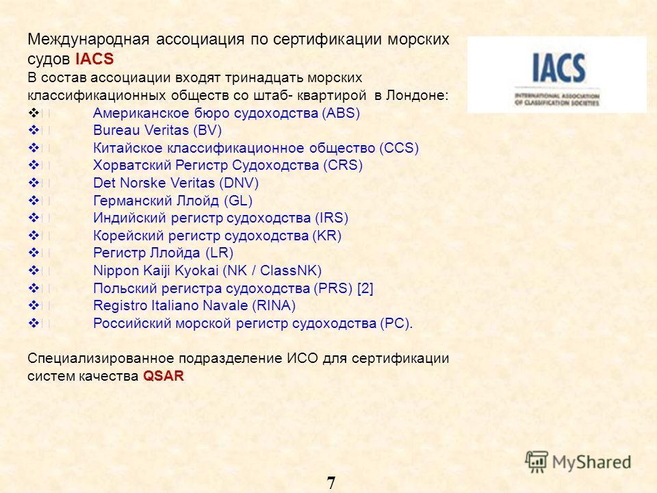 7 Международная ассоциация по сертификации морских судов IACS В состав ассоциации входят тринадцать морских классификационных обществ со штаб- квартирой в Лондоне: Американское бюро судоходства (ABS) Bureau Veritas (BV) Китайское классификационное об