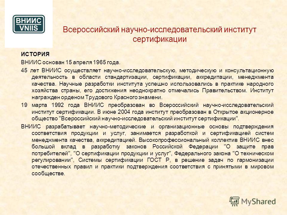 Всероссийский научно-исследовательский институт сертификации ИСТОРИЯ ВНИИС основан 15 апреля 1965 года. 45 лет ВНИИС осуществляет научно-исследовательскую, методическую и консультационную деятельность в области стандартизации, сертификации, аккредита