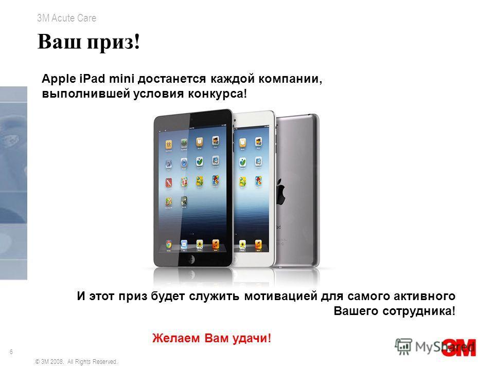 6 3M Acute Care © 3M 2008. All Rights Reserved. Ваш приз! Apple iPad mini достанется каждой компании, выполнившей условия конкурса! И этот приз будет служить мотивацией для самого активного Вашего сотрудника! Желаем Вам удачи!