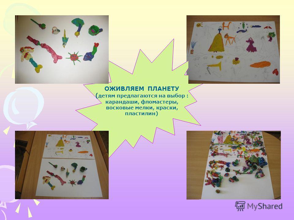ОЖИВЛЯЕМ ПЛАНЕТУ ( детям предлагаются на выбор : карандаши, фломастеры, восковые мелки, краски, пластилин)