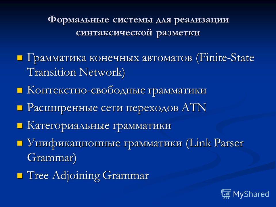 Формальные системы для реализации синтаксической разметки Грамматика конечных автоматов (Finite-State Transition Network) Грамматика конечных автоматов (Finite-State Transition Network) Контекстно-свободные грамматики Контекстно-свободные грамматики