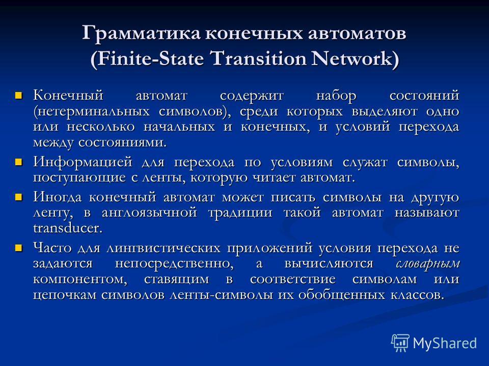 Грамматика конечных автоматов (Finite-State Transition Network) Конечный автомат содержит набор состояний (нетерминальных символов), среди которых выделяют одно или несколько начальных и конечных, и условий перехода между состояниями. Конечный автома