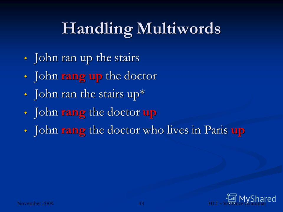 November 2009 HLT - Sentence Grammar43 Handling Multiwords John ran up the stairs John ran up the stairs John rang up the doctor John rang up the doctor John ran the stairs up* John ran the stairs up* John rang the doctor up John rang the doctor up J