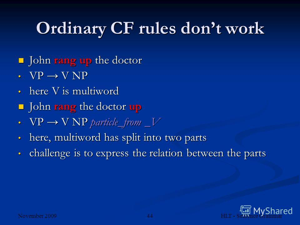 November 2009 HLT - Sentence Grammar44 Ordinary CF rules dont work John rang up the doctor John rang up the doctor VP V NP VP V NP here V is multiword here V is multiword John rang the doctor up John rang the doctor up VP V NP particle_from _V VP V N