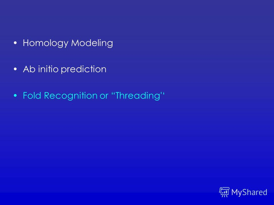 Homology Modeling Ab initio prediction Fold Recognition or Threading'