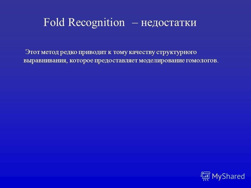 Fold Recognition – недостатки Этот метод редко приводит к тому качеству структурного выравнивания, которое предоставляет моделирование гомологов.