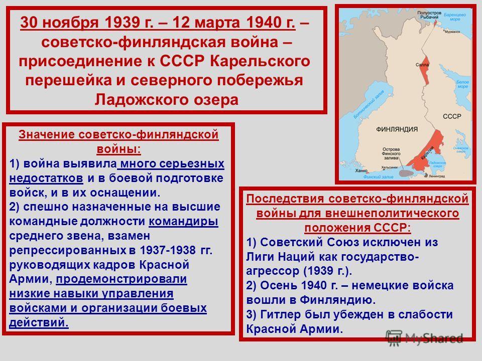 30 ноября 1939 г. – 12 марта 1940 г. – советско-финляндская война – присоединение к СССР Карельского перешейка и северного побережья Ладожского озера Значение советско-финляндской войны: 1) война выявила много серьезных недостатков и в боевой подгото