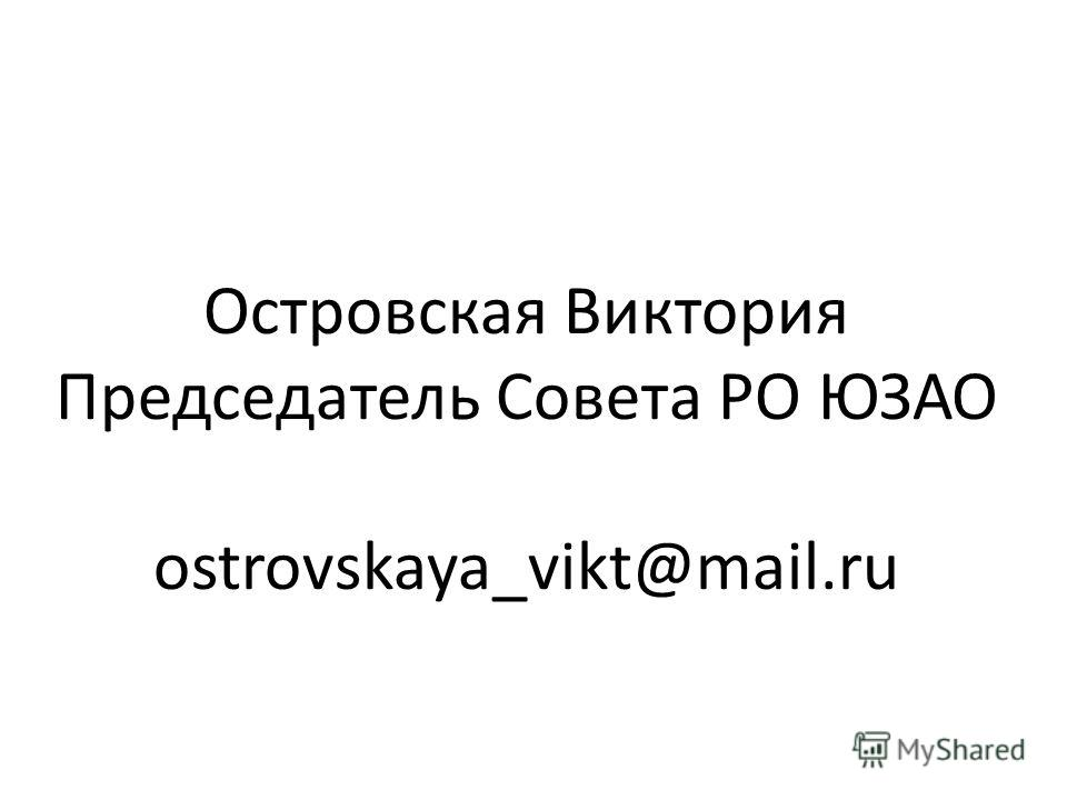 Островская Виктория Председатель Совета РО ЮЗАО ostrovskaya_vikt@mail.ru