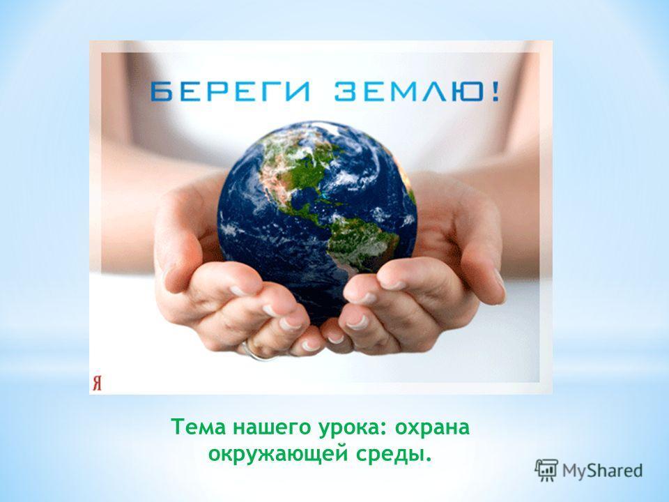 Тема нашего урока: охрана окружающей среды.