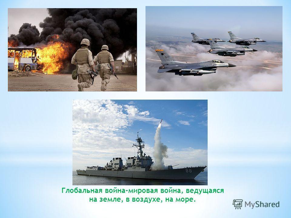 Глобальная война-мировая война, ведущаяся на земле, в воздухе, на море.