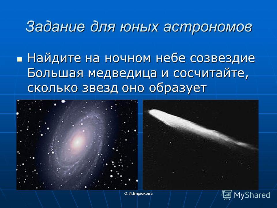 О.И.Бирюкова Задание для юных астрономов Найдите на ночном небе созвездие Большая медведица и сосчитайте, сколько звезд оно образует Найдите на ночном небе созвездие Большая медведица и сосчитайте, сколько звезд оно образует