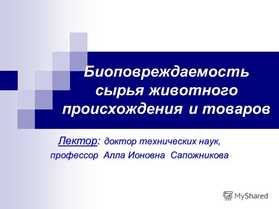 Биоповреждаемость сырья животного происхождения и товаров Лектор: доктор технических наук, профессор Алла Ионовна Сапожникова