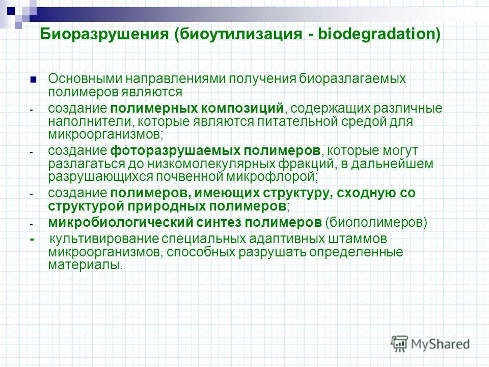 Биоразрушения (биоутилизация - biodegradation) Основными направлениями получения биоразлагаемых полимеров являются - создание полимерных композиций, содержащих различные наполнители, которые являются питательной средой для микроорганизмов; - создание