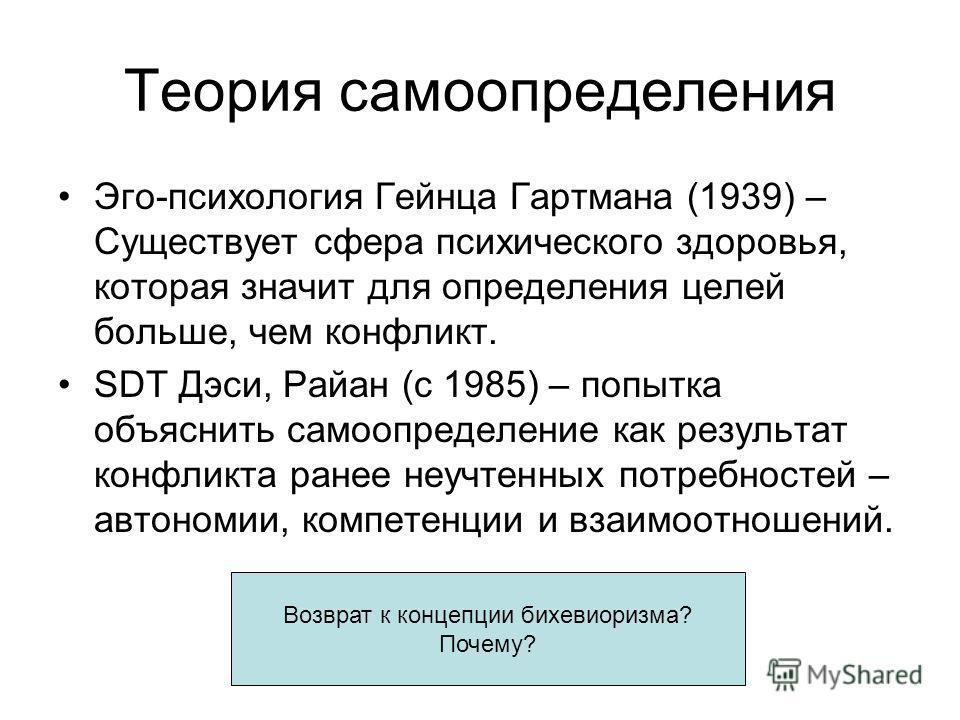 Теория самоопределения Эго-психология Гейнца Гартмана (1939) – Существует сфера психического здоровья, которая значит для определения целей больше, чем конфликт. SDT Дэси, Райан (с 1985) – попытка объяснить самоопределение как результат конфликта ран
