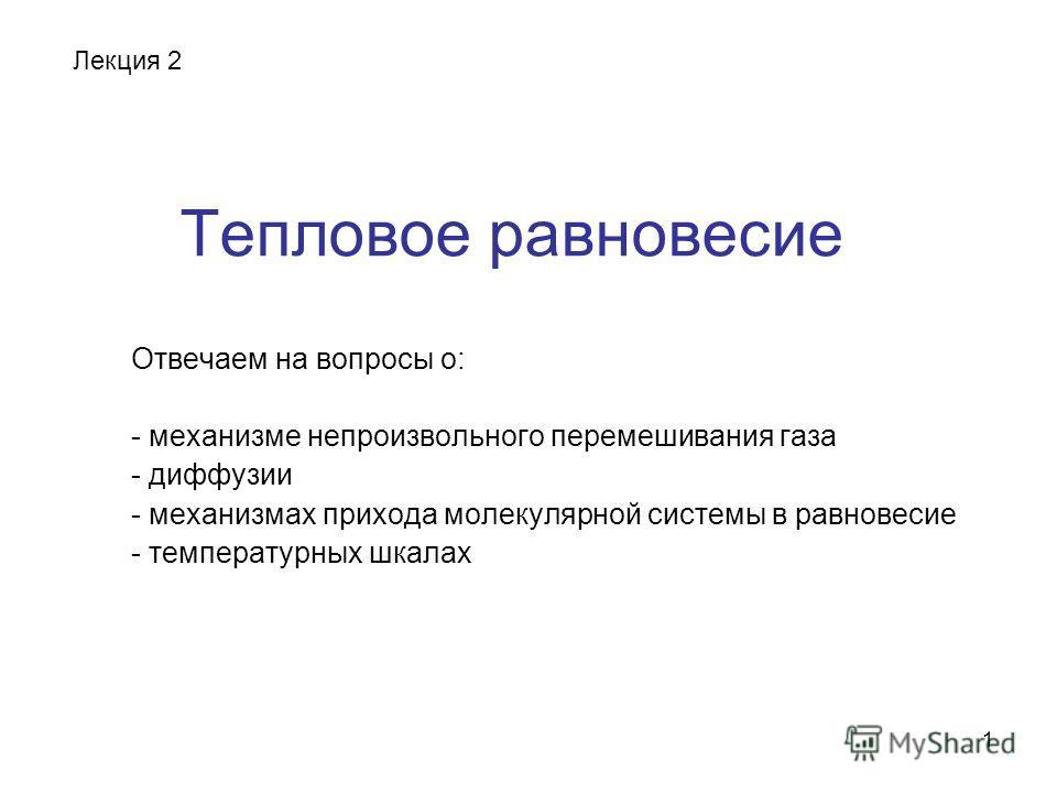 1 Тепловое равновесие Отвечаем на вопросы о: - механизме непроизвольного перемешивания газа - диффузии - механизмах прихода молекулярной системы в равновесие - температурных шкалах Лекция 2