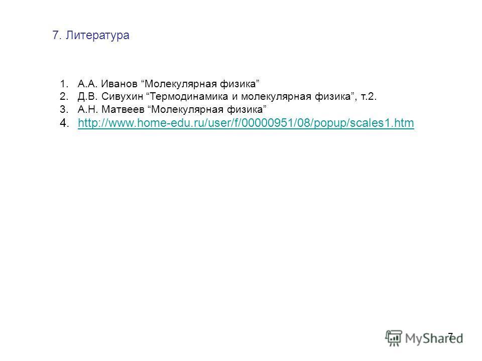 7 1.А.А. Иванов Молекулярная физика 2.Д.В. Сивухин Термодинамика и молекулярная физика, т.2. 3.А.Н. Матвеев Молекулярная физика 4.http://www.home-edu.ru/user/f/00000951/08/popup/scales1.htmhttp://www.home-edu.ru/user/f/00000951/08/popup/scales1. htm