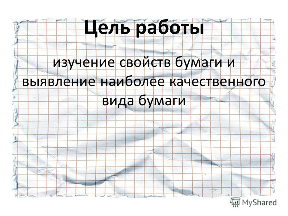 Цель работы изучение свойств бумаги и выявление наиболее качественного вида бумаги