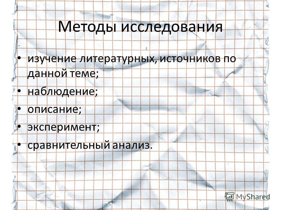 Методы исследования изучение литературных, источников по данной теме; наблюдение; описание; эксперимент; сравнительный анализ.