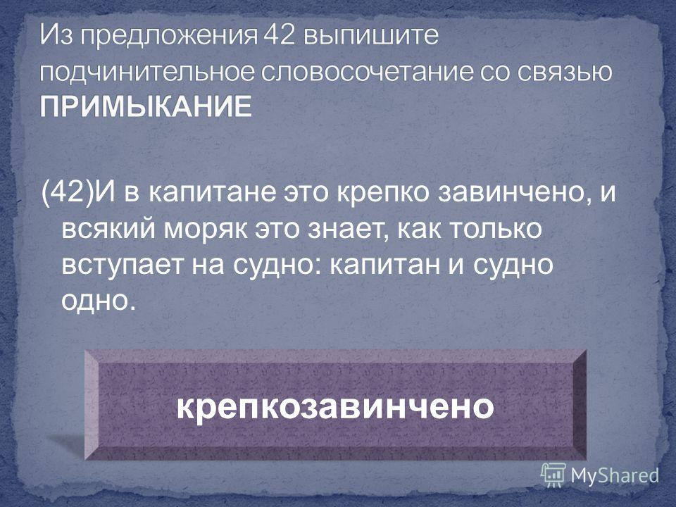 (42)И в капитане это крепко завинчено, и всякий моряк это знает, как только вступает на судно: капитан и судно одно. крепкозавинчено