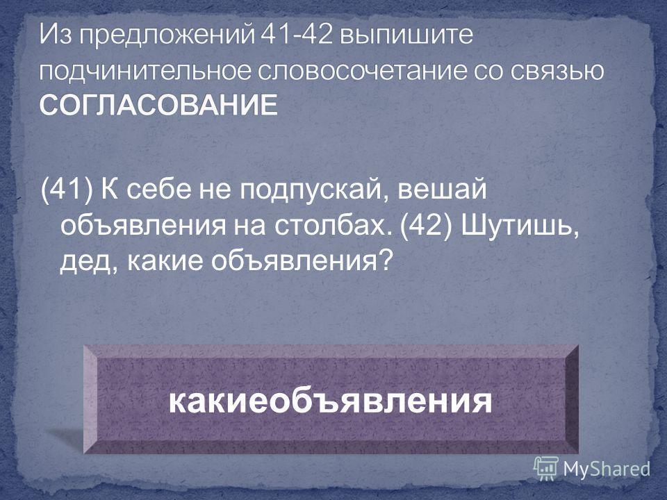 (41) К себе не подпускай, вешай объявления на столбах. (42) Шутишь, дед, какие объявления? какие объявления