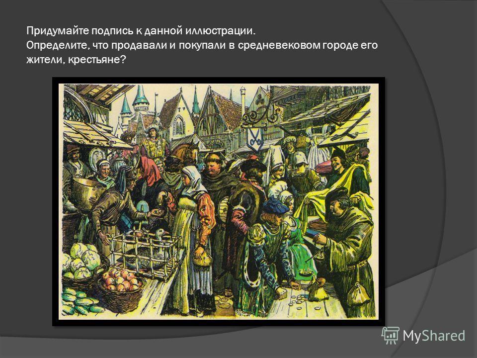 Придумайте подпись к данной иллюстрации. Определите, что продавали и покупали в средневековом городе его жители, крестьяне?