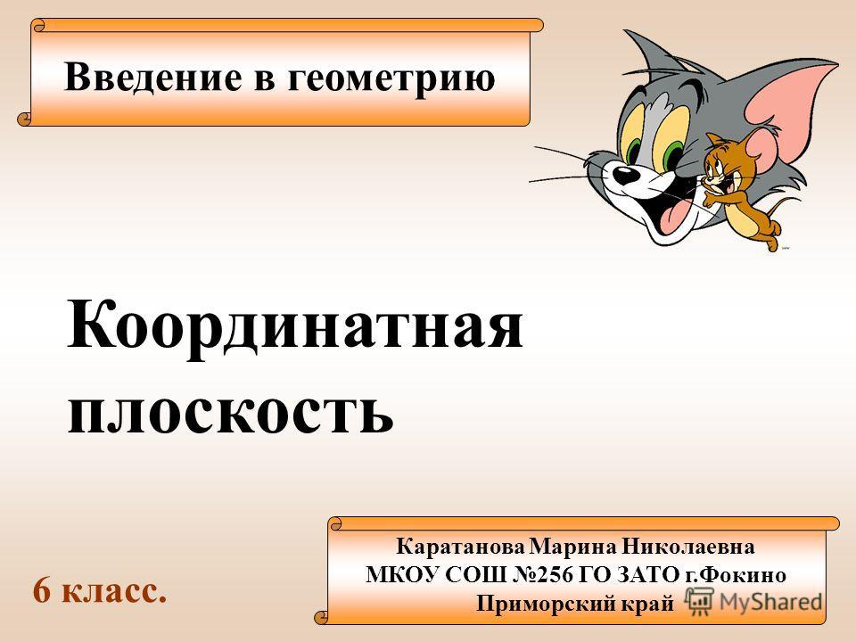 Введение в геометрию Каратанова Марина Николаевна МКОУ СОШ 256 ГО ЗАТО г.Фокино Приморский край Координатная плоскость 6 класс.