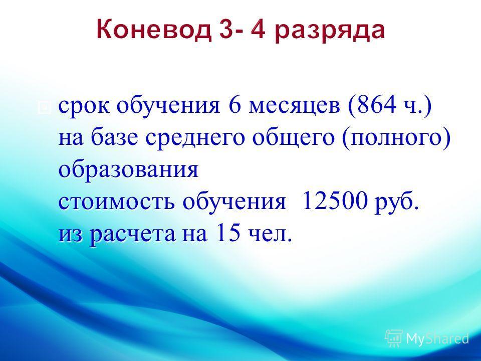 срок обучения 6 месяцев (864 ч.) на базе среднего общего ( полного ) образования стоимость обучения 12500 руб. из расчета на 15 чел. срок обучения 6 месяцев (864 ч.) на базе среднего общего ( полного ) образования стоимость обучения 12500 руб. из рас