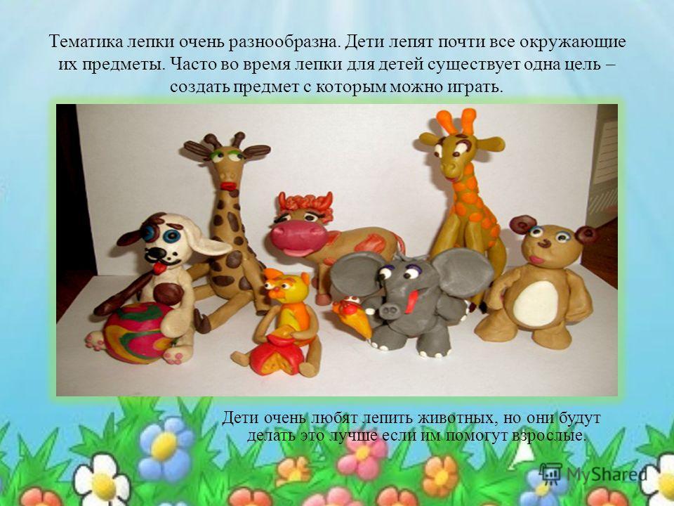 Тематика лепки очень разнообразна. Дети лепят почти все окружающие их предметы. Часто во время лепки для детей существует одна цель – создать предмет с которым можно играть. Дети очень любят лепить животных, но они будут делать это лучше если им помо