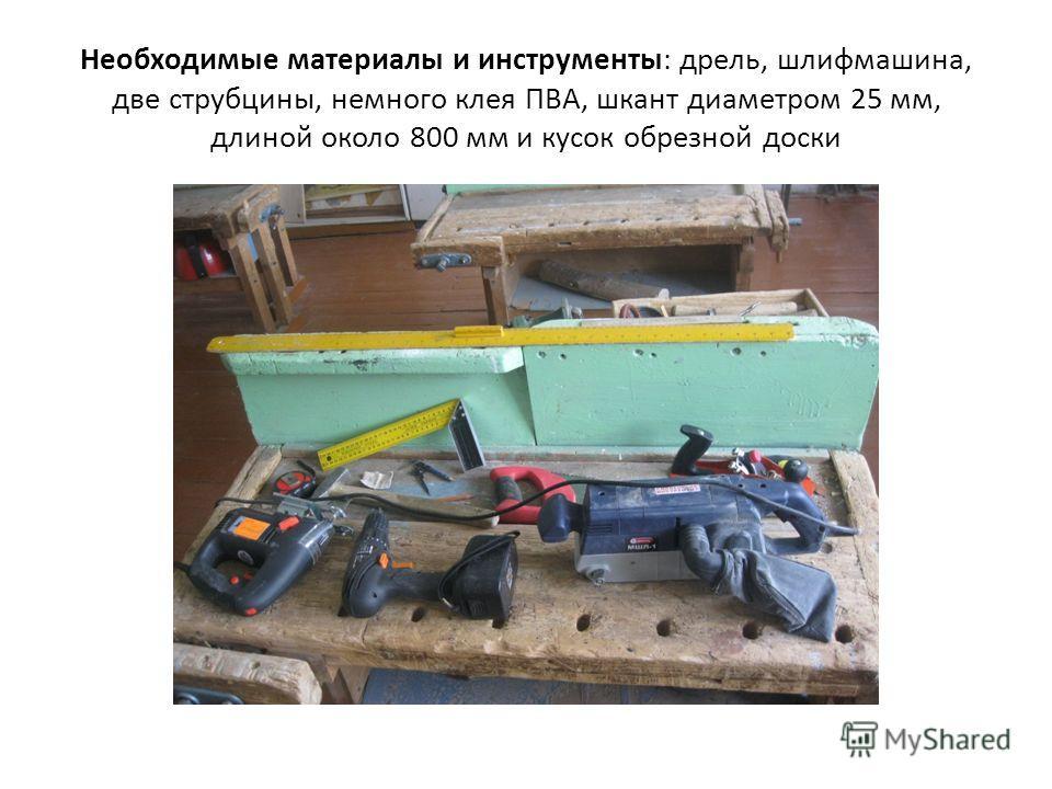 Необходимые материалы и инструменты: дрель, шлифмашина, две струбцины, немного клея ПВА, шкант диаметром 25 мм, длиной около 800 мм и кусок обрезной доски