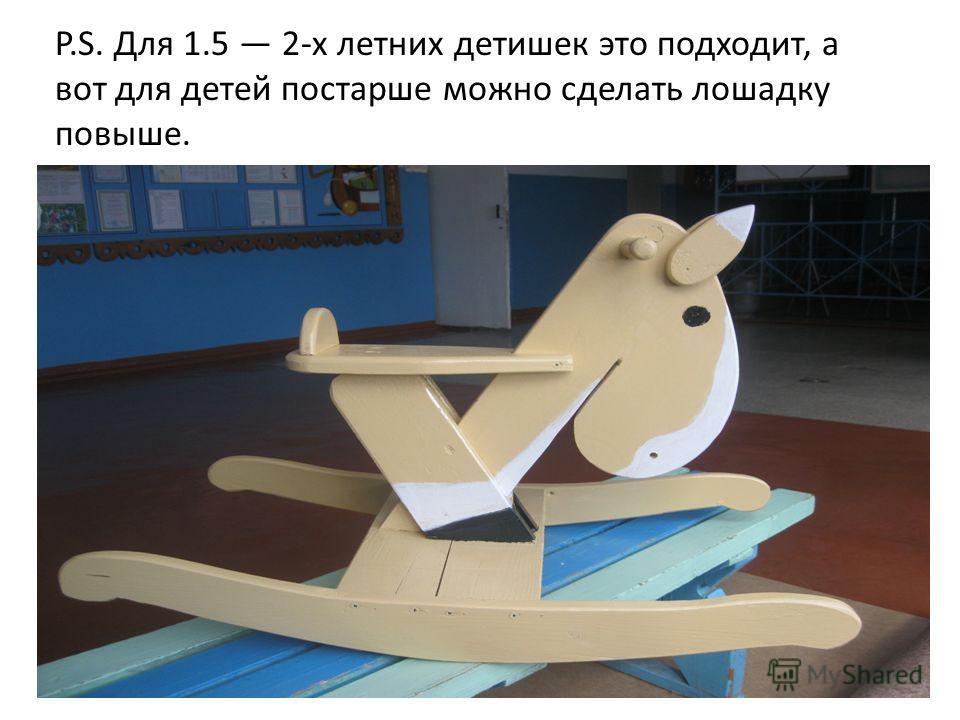 P.S. Для 1.5 2-х летних детишек это подходит, а вот для детей постарше можно сделать лошадку повыше.