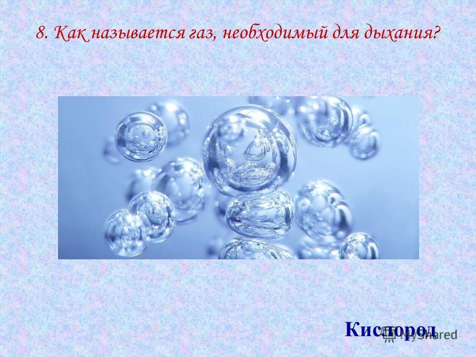 8. Как называется газ, необходимый для дыхания? Кислород
