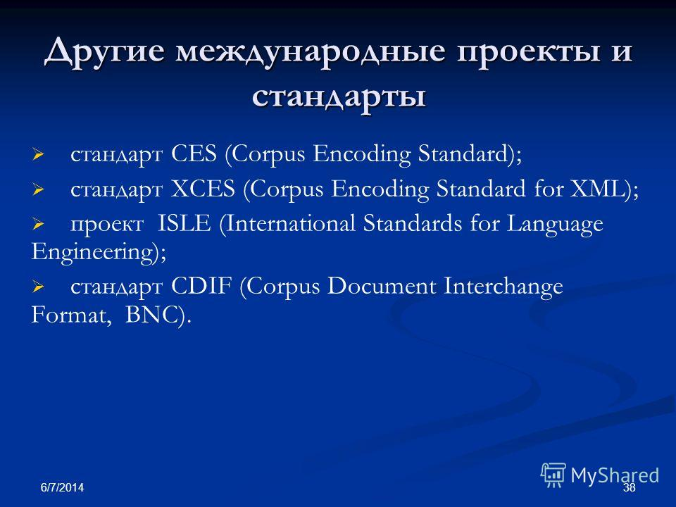 6/7/2014 38 Другие международные проекты и стандарты стандарт CES (Corpus Encoding Standard); стандарт XCES (Corpus Encoding Standard for XML); проект ISLE (International Standards for Language Engineering); стандарт CDIF (Corpus Document Interchange