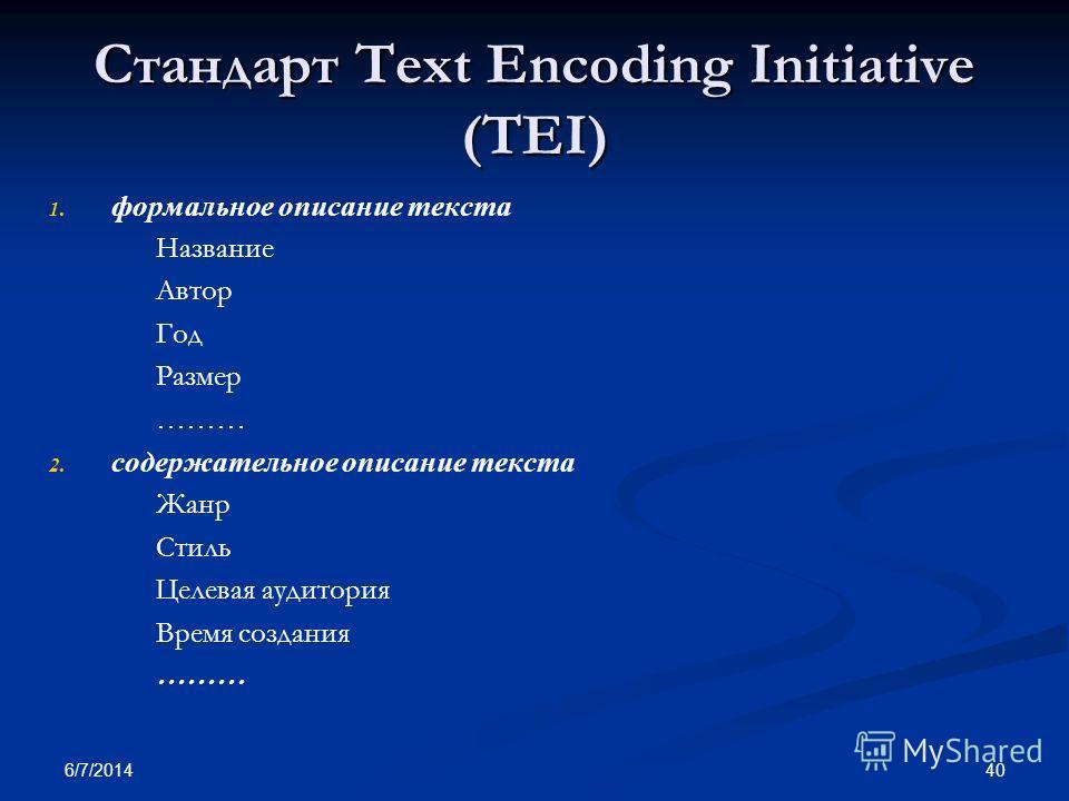 6/7/2014 40 Стандарт Text Encoding Initiative (TEI) 1. 1. формальное описание текста Название Автор Год Размер ……… 2. 2. содержательное описание текста Жанр Стиль Целевая аудитория Время создания ………