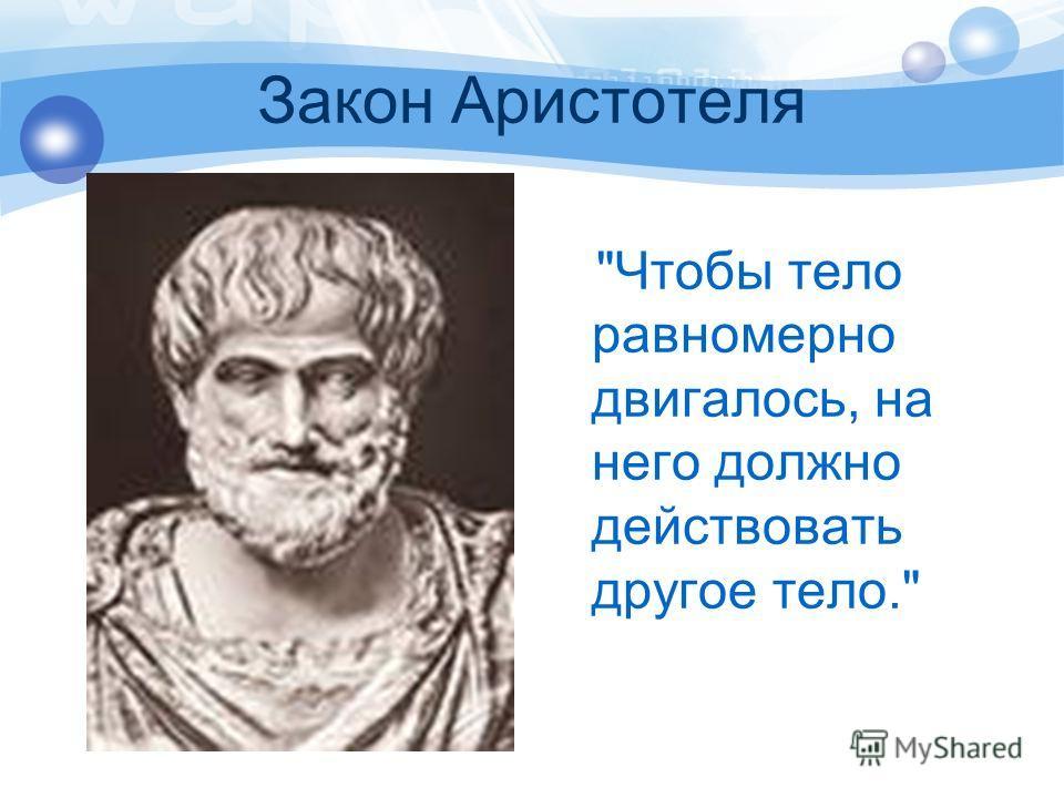 Закон Аристотеля Чтобы тело равномерно двигалось, на него должно действовать другое тело.