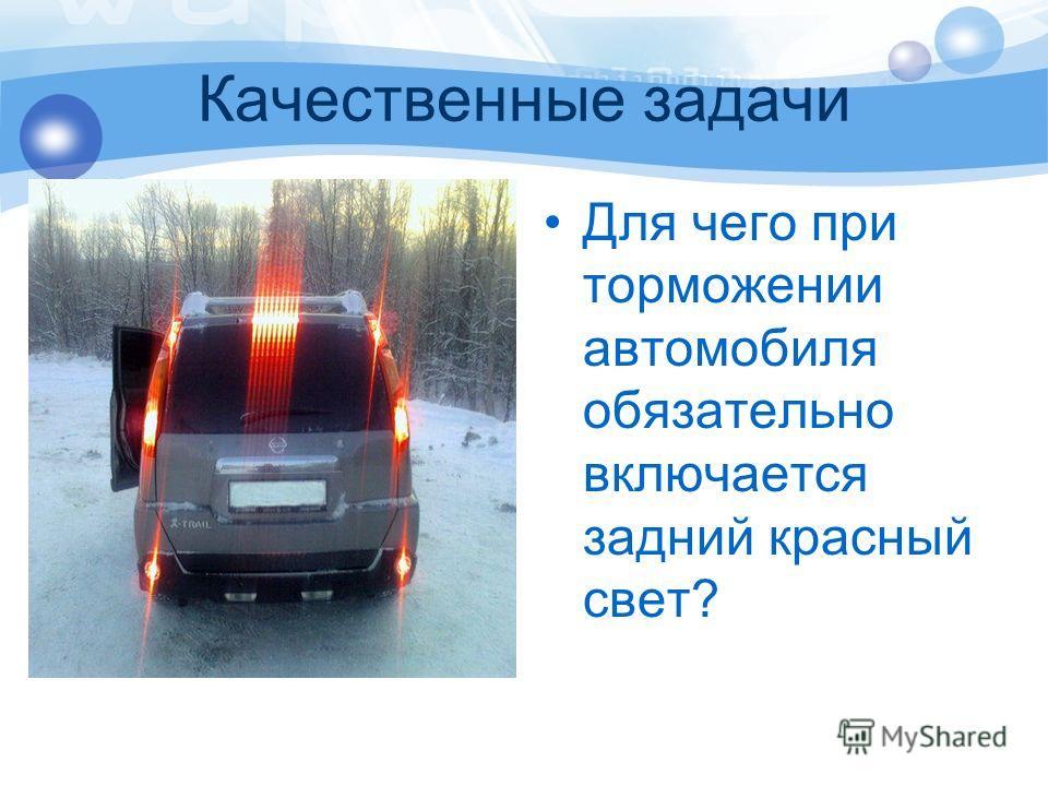 Качественные задачи Для чего при торможении автомобиля обязательно включается задний красный свет?