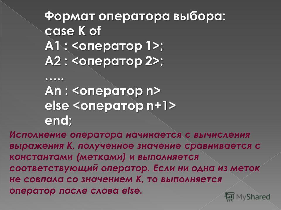 Формат оператора выбора: case К of А1 : ; А2 : ; ….. Аn : Аn : else else end; Исполнение оператора начинается с вычисления выражения К, полученное значение сравнивается с константами (метками) и выполняется соответствующий оператор. Если ни одна из м