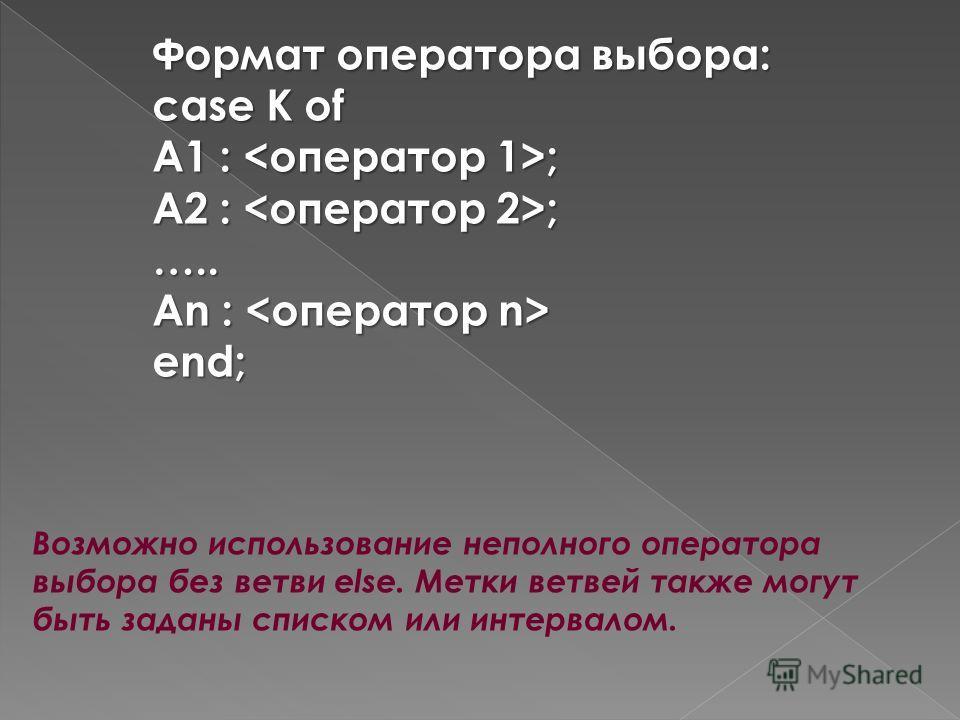 Формат оператора выбора: case К of А1 : ; А2 : ; ….. Аn : Аn : end; Возможно использование неполного оператора выбора без ветви else. Метки ветвей также могут быть заданы списком или интервалом.