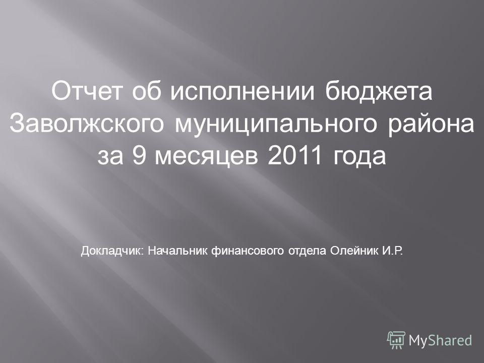 Отчет об исполнении бюджета Заволжского муниципального района за 9 месяцев 2011 года Докладчик: Начальник финансового отдела Олейник И.Р.