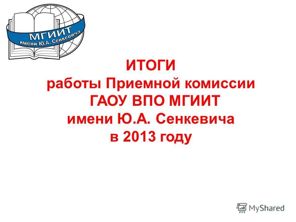 ИТОГИ работы Приемной комиссии ГАОУ ВПО МГИИТ имени Ю.А. Сенкевича в 2013 году