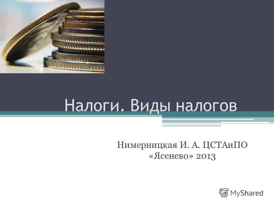 Налоги. Виды налогов Нимерницкая И. А. ЦСТАиПО «Ясенево» 2013