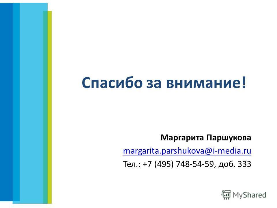 Спасибо за внимание! Маргарита Паршукова margarita.parshukova@i-media.ru Тел.: +7 (495) 748-54-59, доб. 333